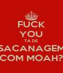 FUCK YOU TA DE SACANAGEM COM MOAH? - Personalised Poster A4 size