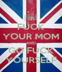 FUCK YOUR MOM AND GO FUCK YOURSELF - Personalised Poster A4 size