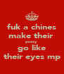 fuk a chines make their  pussy  go like their eyes mp - Personalised Poster A4 size