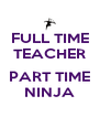 FULL TIME TEACHER  PART TIME NINJA - Personalised Poster A4 size