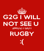G2G I WILL NOT SEE U  2MOZ I GOT RUGBY :( - Personalised Poster A4 size
