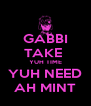 GABBI TAKE  YUH TIME YUH NEED AH MINT - Personalised Poster A4 size