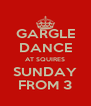 GARGLE DANCE AT SQUIRES SUNDAY FROM 3 - Personalised Poster A4 size