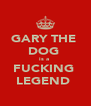 GARY THE  DOG  is a  FUCKING  LEGEND  - Personalised Poster A4 size