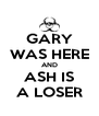 GARY WAS HERE AND ASH IS A LOSER - Personalised Poster A4 size