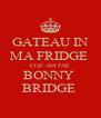 GATEAU IN MA FRIDGE  COZ AM FAE BONNY  BRIDGE  - Personalised Poster A4 size
