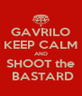 GAVRILO KEEP CALM AND SHOOT the  BASTARD - Personalised Poster A4 size