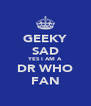 GEEKY SAD YES I AM A DR WHO FAN - Personalised Poster A4 size