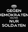 GEGEN DEMOKRATEN  HELFEN NUR SOLDATEN - Personalised Poster A4 size