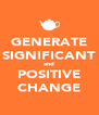 GENERATE SIGNIFICANT and POSITIVE CHANGE - Personalised Poster A4 size