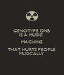 GENOTYPE DNB IS A MUSIC  MACHINE THAT HURTS PEOPLE MUSICALLY - Personalised Poster A4 size