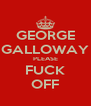 GEORGE GALLOWAY PLEASE FUCK OFF - Personalised Poster A4 size