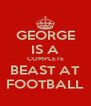 GEORGE IS A COMPLETE BEAST AT FOOTBALL - Personalised Poster A4 size