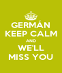 GERMÁN KEEP CALM AND WE'LL MISS YOU - Personalised Poster A4 size