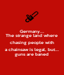 Germany... The strange land where chasing people with a chainsaw is legal, but... guns are baned - Personalised Poster A4 size