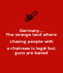 Germany... The strange land where chasing people with a chainsaw is legal but, guns are baned - Personalised Poster A4 size