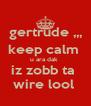gertrude ,,, keep calm  u ara dak  iz zobb ta  wire lool  - Personalised Poster A4 size