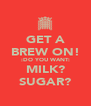 GET A BREW ON! :DO YOU WANT: MILK? SUGAR? - Personalised Poster A4 size