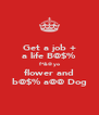 Get a job + a life B@$% f*&@ yo flower and b@$% a@@ Dog - Personalised Poster A4 size
