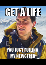 GET A LIFE YOU JUST FULLING MY NEWSFEED - Personalised Poster A4 size