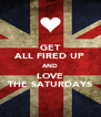 GET ALL FIRED UP AND LOVE THE SATURDAYS - Personalised Poster A4 size