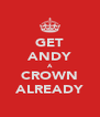 GET ANDY A CROWN ALREADY - Personalised Poster A4 size