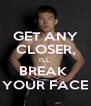 GET ANY CLOSER, I'LL  BREAK  YOUR FACE - Personalised Poster A4 size
