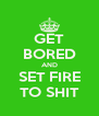 GET BORED AND SET FIRE TO SHIT - Personalised Poster A4 size