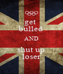 get  bulled AND shut up loser - Personalised Poster A4 size