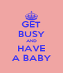 GET BUSY AND HAVE A BABY - Personalised Poster A4 size