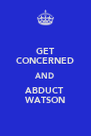 GET CONCERNED AND ABDUCT WATSON - Personalised Poster A4 size