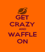 GET CRAZY AND WAFFLE ON - Personalised Poster A4 size