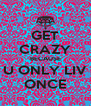 GET CRAZY BECAUSE U ONLY LIV ONCE - Personalised Poster A4 size