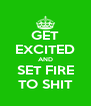 GET EXCITED AND SET FIRE TO SHIT - Personalised Poster A4 size