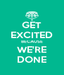 GET EXCITED BECAUSE WE'RE DONE - Personalised Poster A4 size