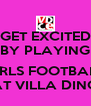 GET EXCITED BY PLAYING  GIRLS FOOTBALL AT VILLA DINO - Personalised Poster A4 size