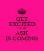 GET EXCITED CAUSE ASH IS COMING - Personalised Poster A4 size