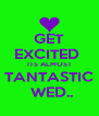 GET EXCITED  ITS ALMOST TANTASTIC  WED.. - Personalised Poster A4 size