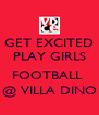 GET EXCITED PLAY GIRLS  FOOTBALL  @ VILLA DINO - Personalised Poster A4 size