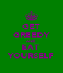 GET GREEDY AND EAT  YOURSELF - Personalised Poster A4 size