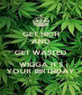 GET HIGH AND GET WASTED WIGGA IT'S YOUR BIRTHDAY - Personalised Poster A4 size