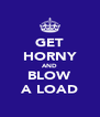 GET HORNY AND BLOW A LOAD - Personalised Poster A4 size