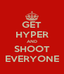 GET HYPER AND SHOOT EVERYONE - Personalised Poster A4 size