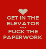 GET IN THE ELEVATOR AND FUCK THE PAPERWORK - Personalised Poster A4 size