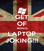 GET OF  BRADS LAPTOP JOKING!!! - Personalised Poster A4 size