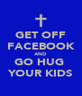 GET OFF FACEBOOK AND GO HUG  YOUR KIDS - Personalised Poster A4 size