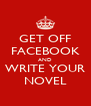 GET OFF FACEBOOK AND WRITE YOUR NOVEL - Personalised Poster A4 size
