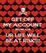 GET OFF MY ACCOUNT  NOW OR UR LIFE WILL BE AT RISK!!!! - Personalised Poster A4 size
