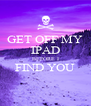GET OFF MY IPAD BEFORE I FIND YOU  - Personalised Poster A4 size