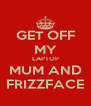 GET OFF MY LAPTOP MUM AND FRIZZFACE - Personalised Poster A4 size